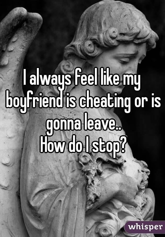 I always feel like my boyfriend is cheating or is gonna leave..  How do I stop?