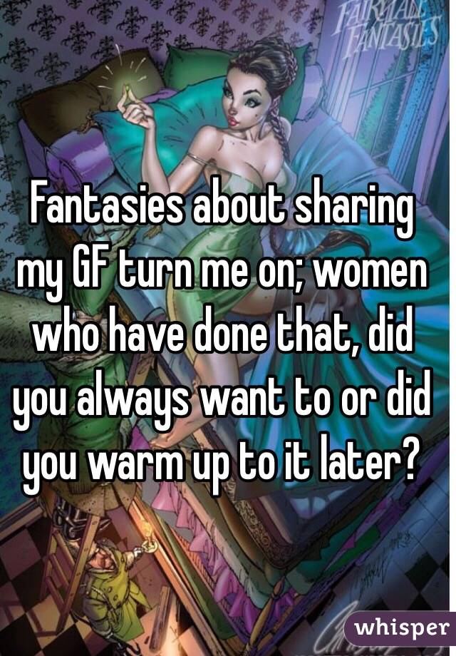 Fantasies about sharing my GF turn me on; women who have done that, did you always want to or did you warm up to it later?