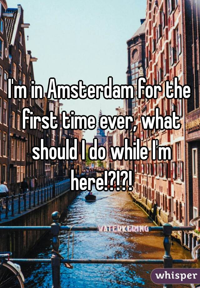 I'm in Amsterdam for the first time ever, what should I do while I'm here!?!?!