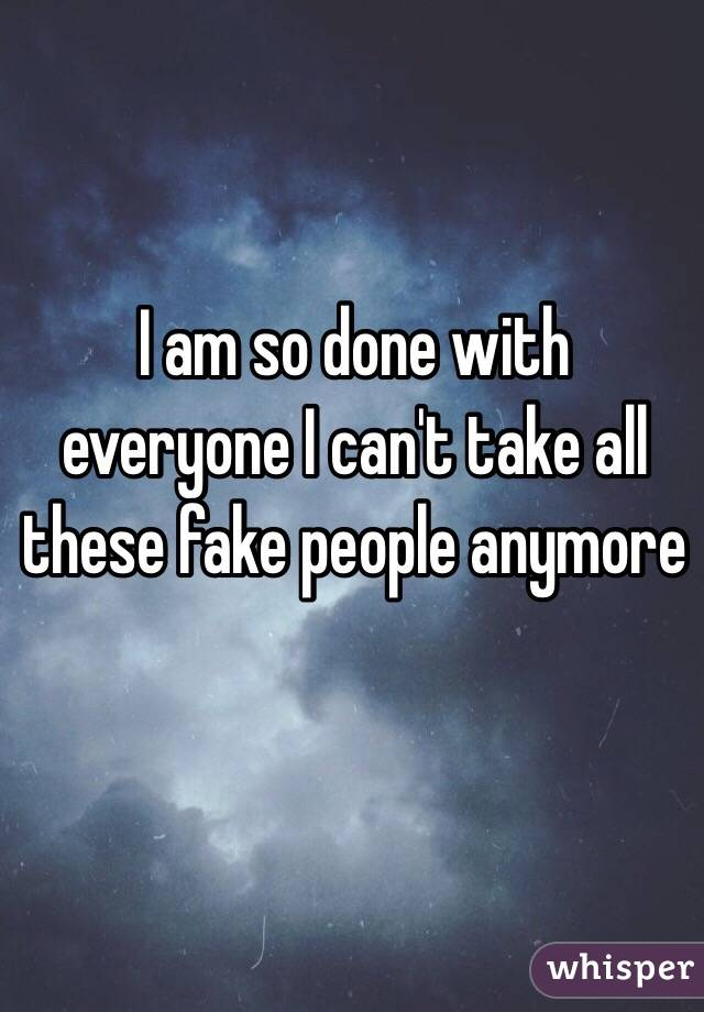 I am so done with everyone I can't take all these fake people anymore