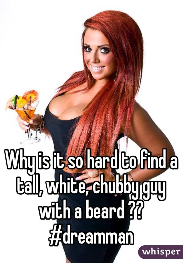 Why is it so hard to find a tall, white, chubby guy with a beard ?? #dreamman