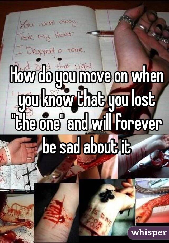"""How do you move on when you know that you lost """"the one"""" and will forever be sad about it"""