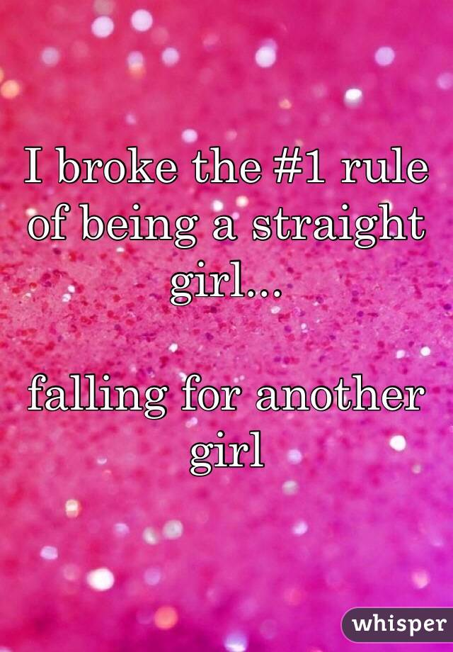 I broke the #1 rule of being a straight girl...  falling for another girl