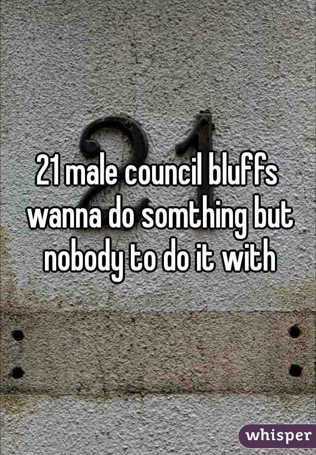 21 male council bluffs wanna do somthing but nobody to do it with