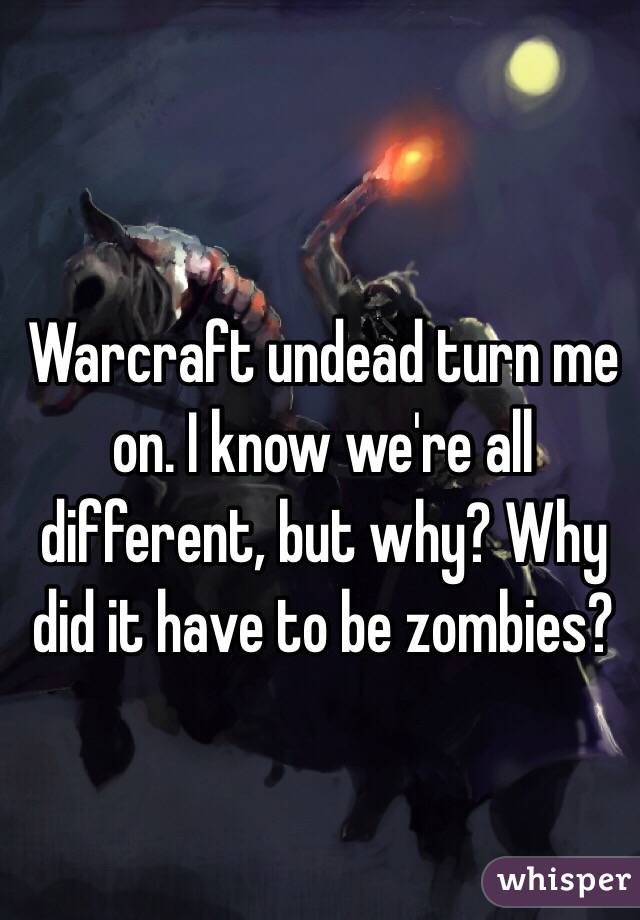 Warcraft undead turn me on. I know we're all different, but why? Why did it have to be zombies?
