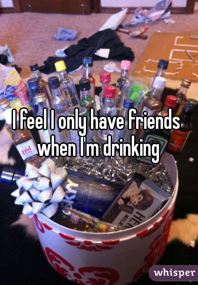 I feel I only have friends  when I'm drinking