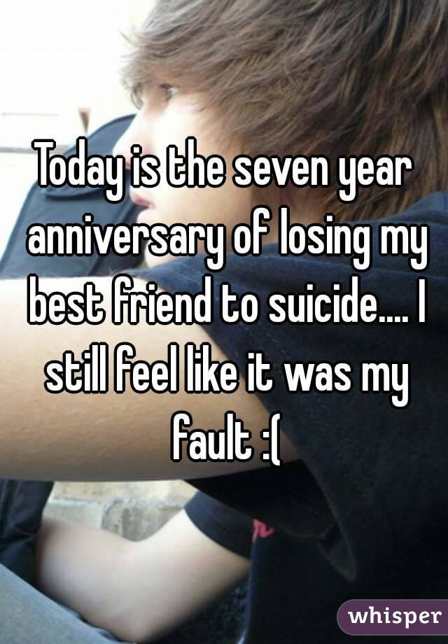 Today is the seven year anniversary of losing my best friend to suicide.... I still feel like it was my fault :(