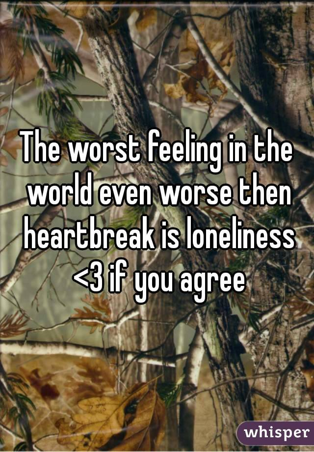 The worst feeling in the world even worse then heartbreak is loneliness <3 if you agree