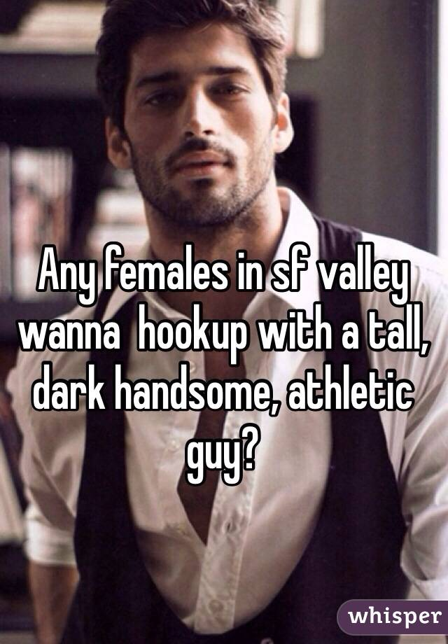 Any females in sf valley wanna  hookup with a tall, dark handsome, athletic guy?