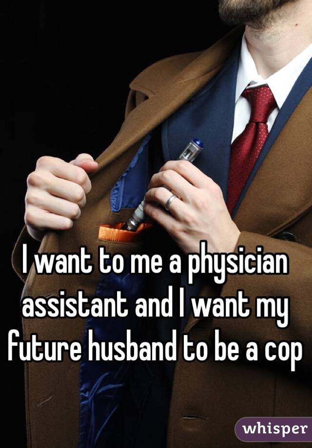 I want to me a physician assistant and I want my future husband to be a cop