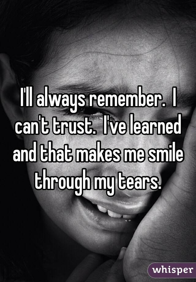 I'll always remember.  I can't trust.  I've learned and that makes me smile through my tears.