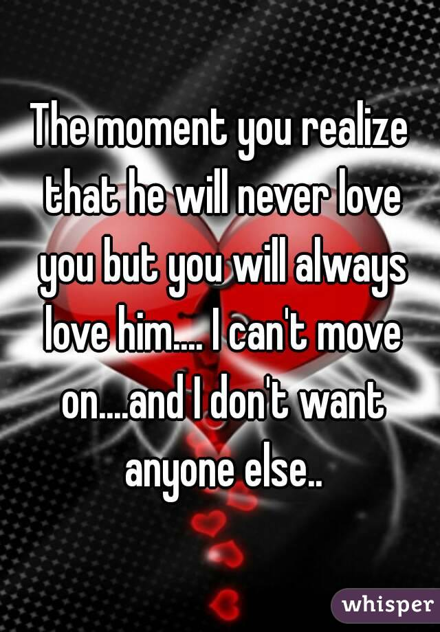 The moment you realize that he will never love you but you will always love him.... I can't move on....and I don't want anyone else..