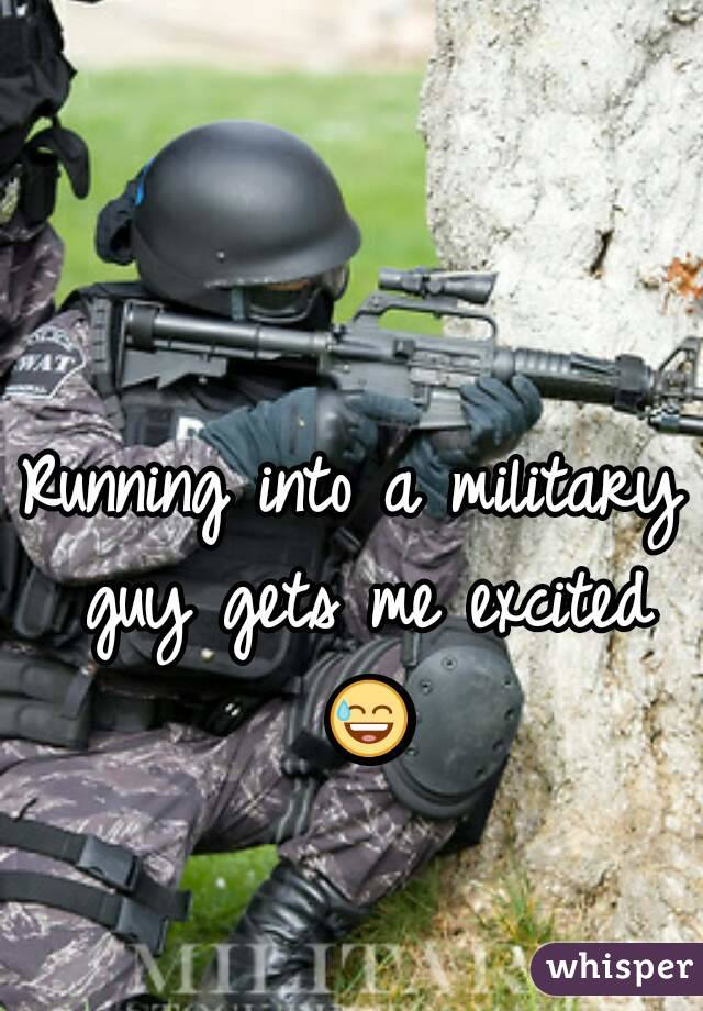 Running into a military guy gets me excited 😅
