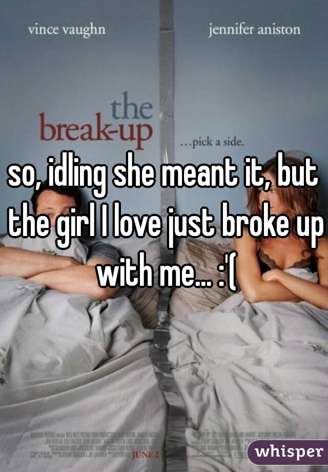 so, idling she meant it, but the girl I love just broke up with me... :'(