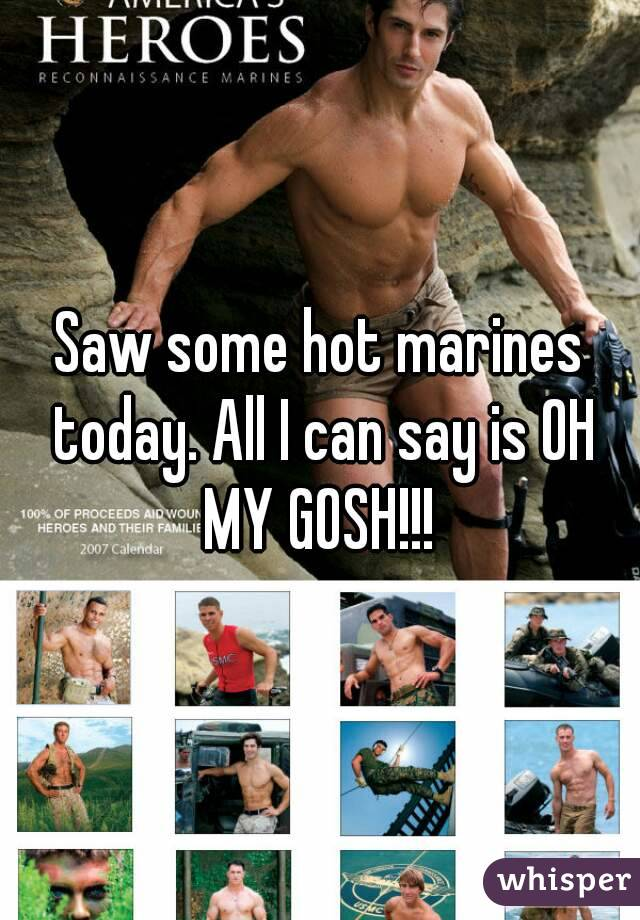 Saw some hot marines today. All I can say is OH MY GOSH!!!