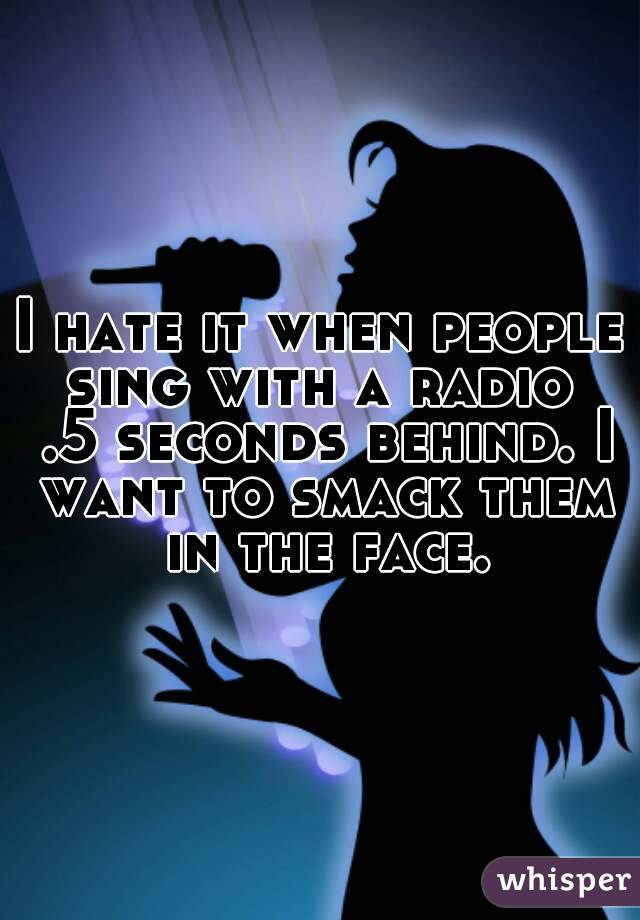 I hate it when people sing with a radio  .5 seconds behind. I want to smack them in the face.
