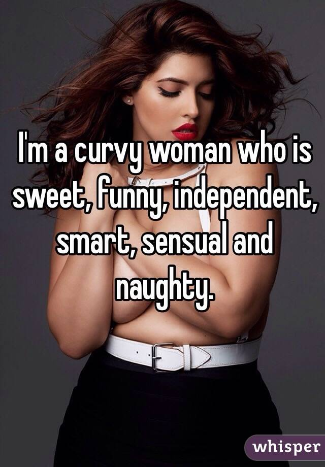 I'm a curvy woman who is sweet, funny, independent, smart, sensual and naughty.