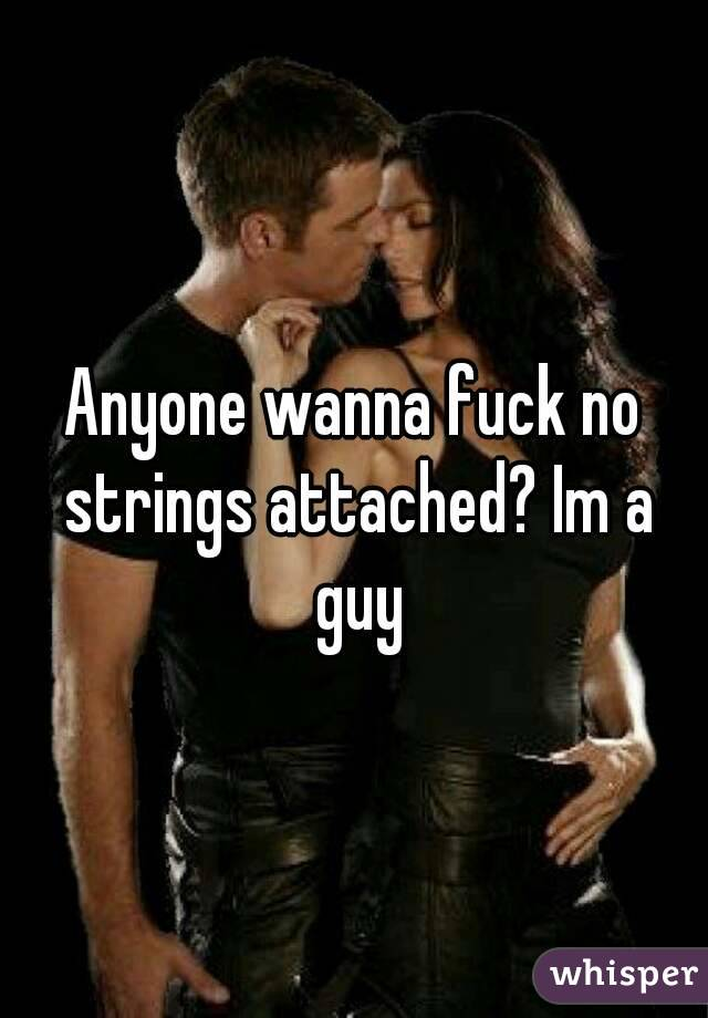 Anyone wanna fuck no strings attached? Im a guy