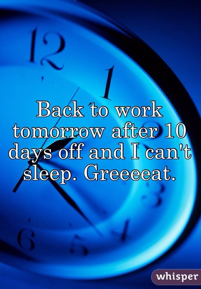 Back to work tomorrow after 10 days off and I can't sleep. Greeeeat.
