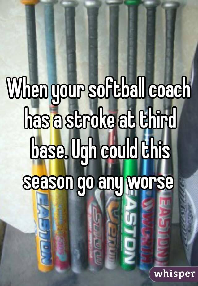 When your softball coach has a stroke at third base. Ugh could this season go any worse