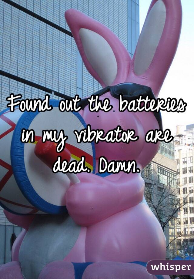 Found out the batteries in my vibrator are dead. Damn.