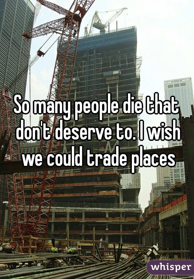 So many people die that don't deserve to. I wish we could trade places