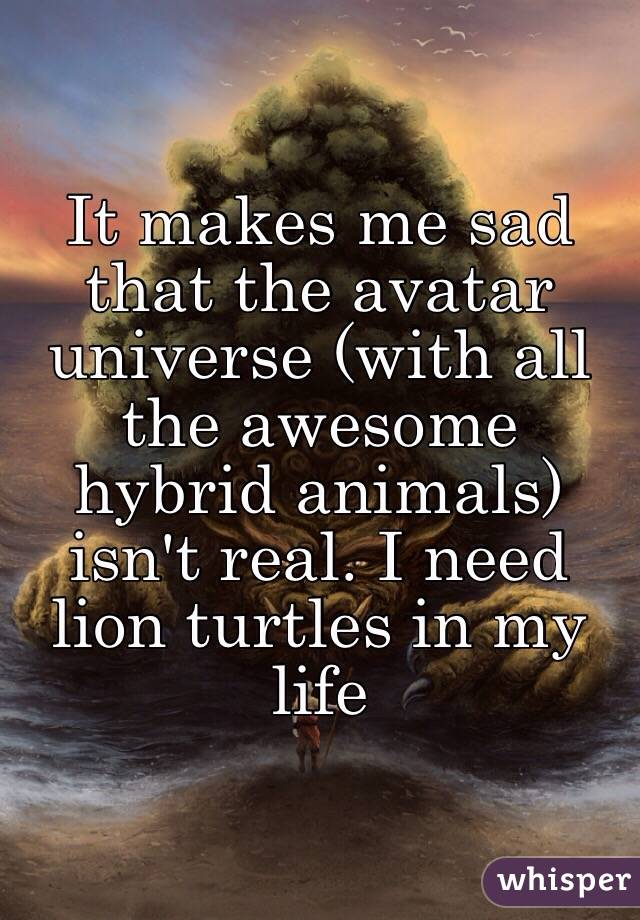 It makes me sad that the avatar universe (with all the awesome hybrid animals) isn't real. I need lion turtles in my life