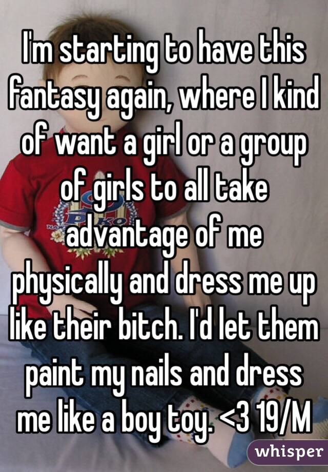 I'm starting to have this fantasy again, where I kind of want a girl or a group of girls to all take advantage of me physically and dress me up like their bitch. I'd let them paint my nails and dress me like a boy toy. <3 19/M