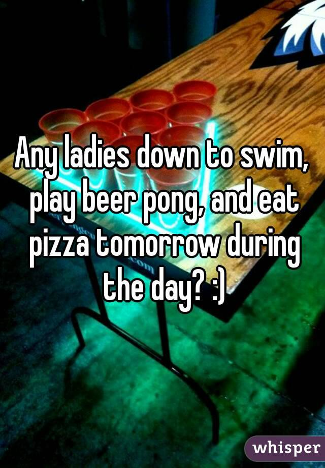 Any ladies down to swim, play beer pong, and eat pizza tomorrow during the day? :)