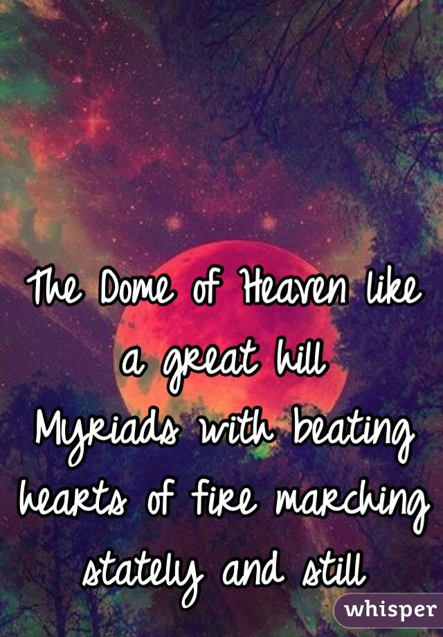 The Dome of Heaven like a great hill Myriads with beating hearts of fire marching stately and still