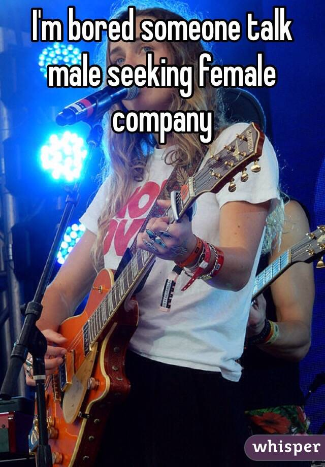 I'm bored someone talk male seeking female company
