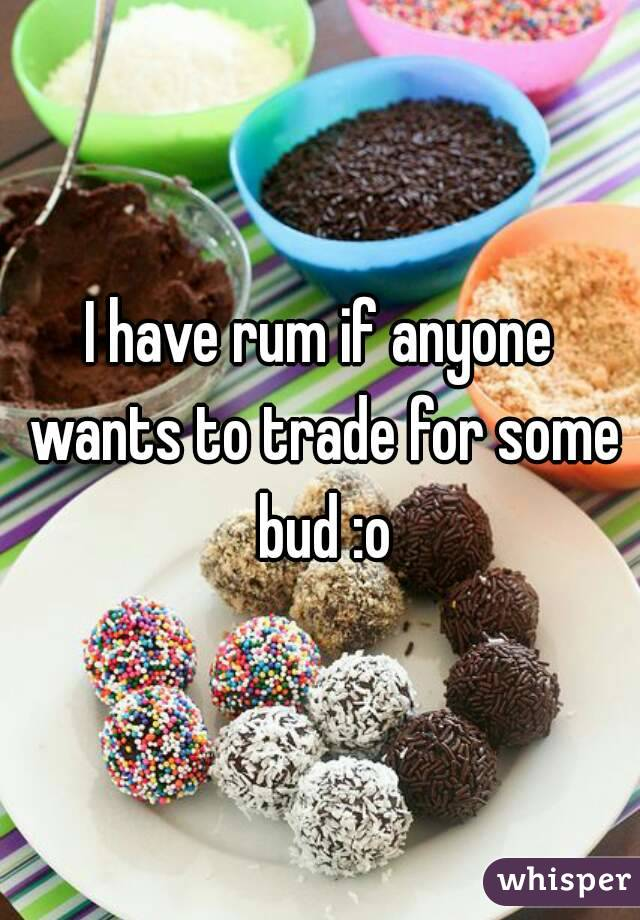 I have rum if anyone wants to trade for some bud :o