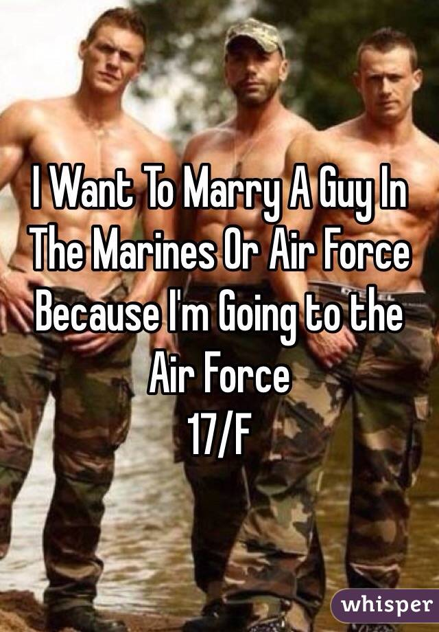 I Want To Marry A Guy In The Marines Or Air Force Because I'm Going to the Air Force  17/F
