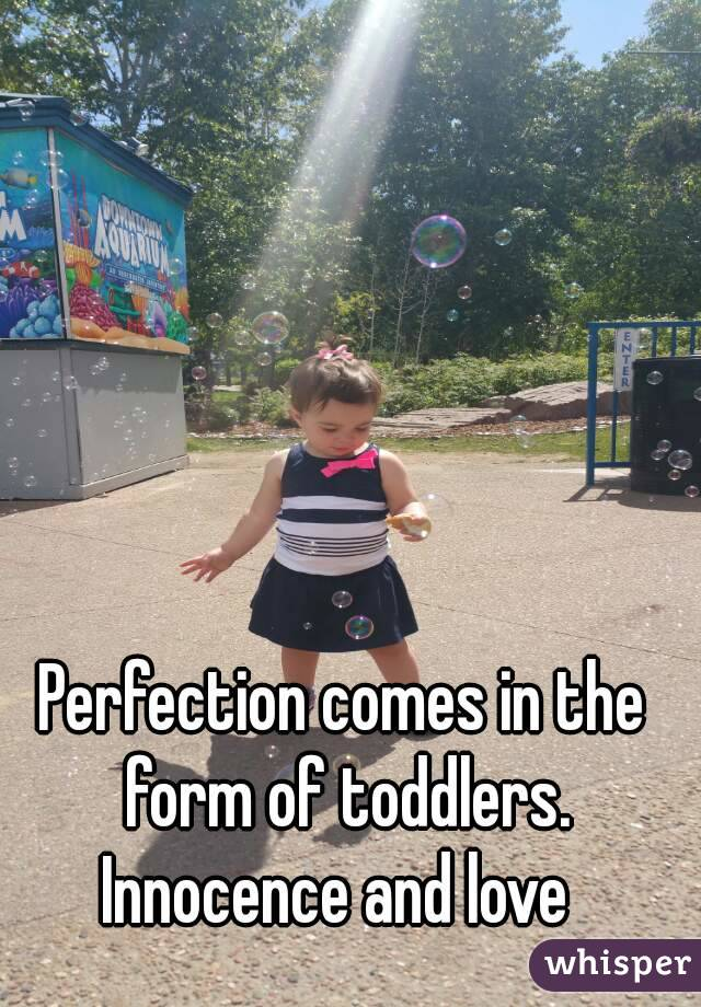 Perfection comes in the form of toddlers. Innocence and love