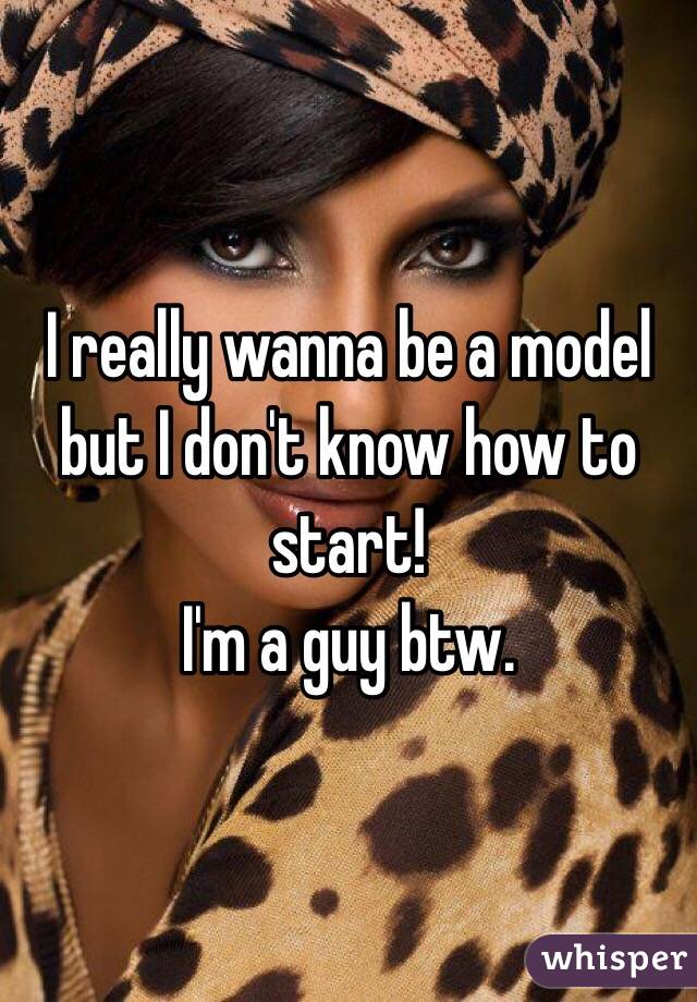I really wanna be a model but I don't know how to start! I'm a guy btw.