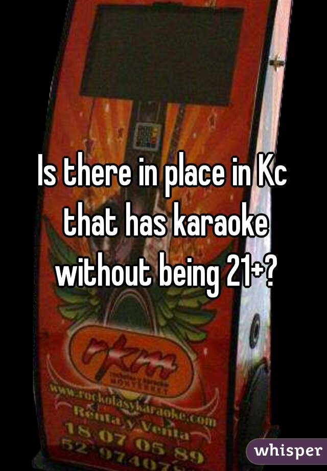 Is there in place in Kc that has karaoke without being 21+?