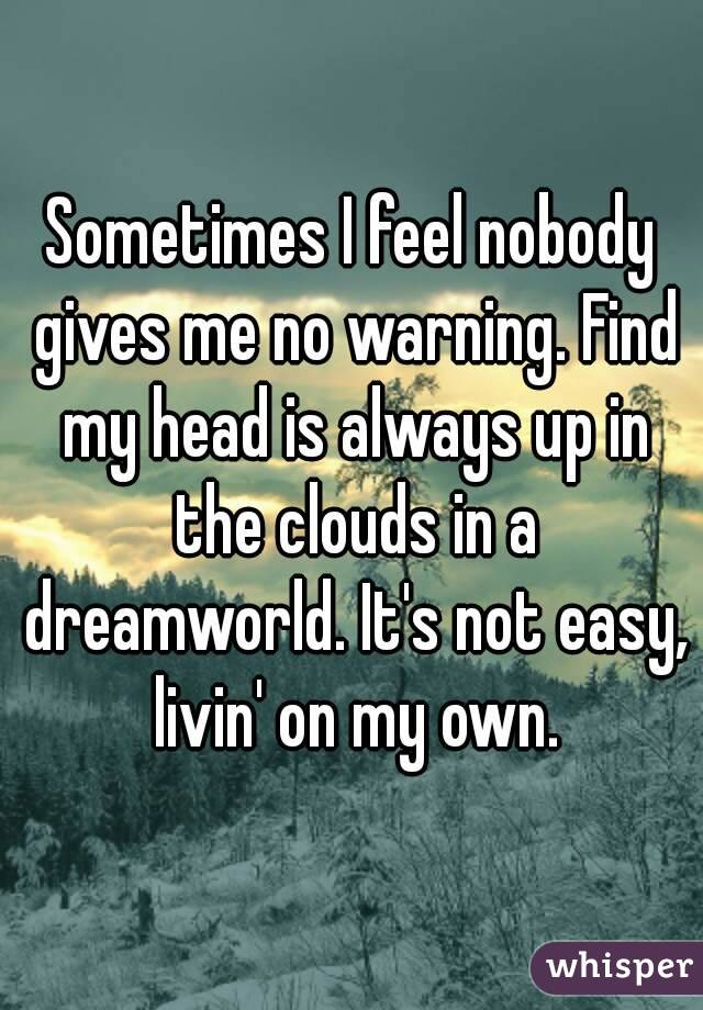 Sometimes I feel nobody gives me no warning. Find my head is always up in the clouds in a dreamworld. It's not easy, livin' on my own.