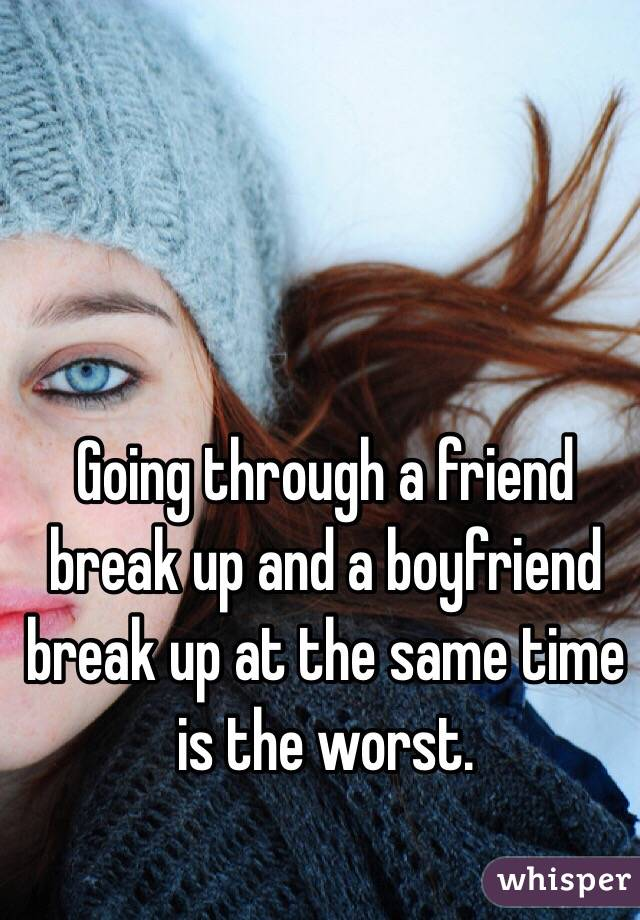 Going through a friend break up and a boyfriend break up at the same time is the worst.