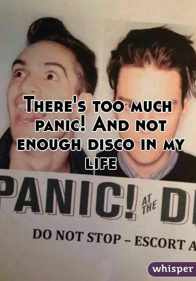 There's too much panic! And not enough disco in my life
