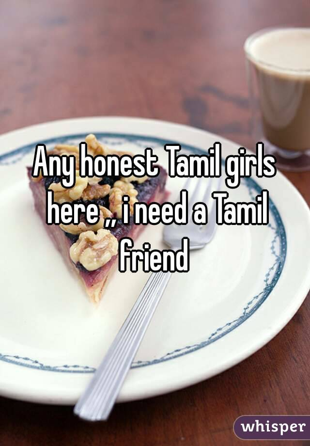 Any honest Tamil girls here ,, i need a Tamil friend