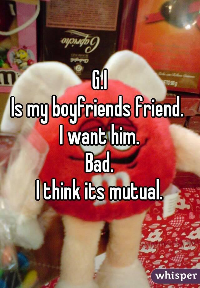 G.I Is my boyfriends friend.  I want him. Bad. I think its mutual.