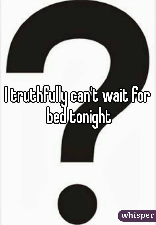 I truthfully can't wait for bed tonight