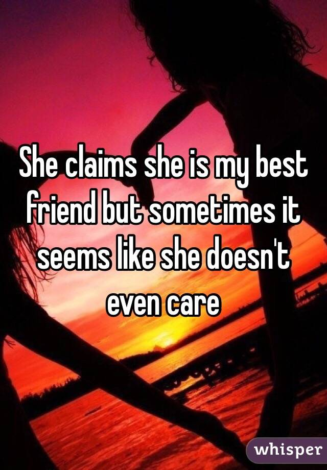 She claims she is my best friend but sometimes it seems like she doesn't even care