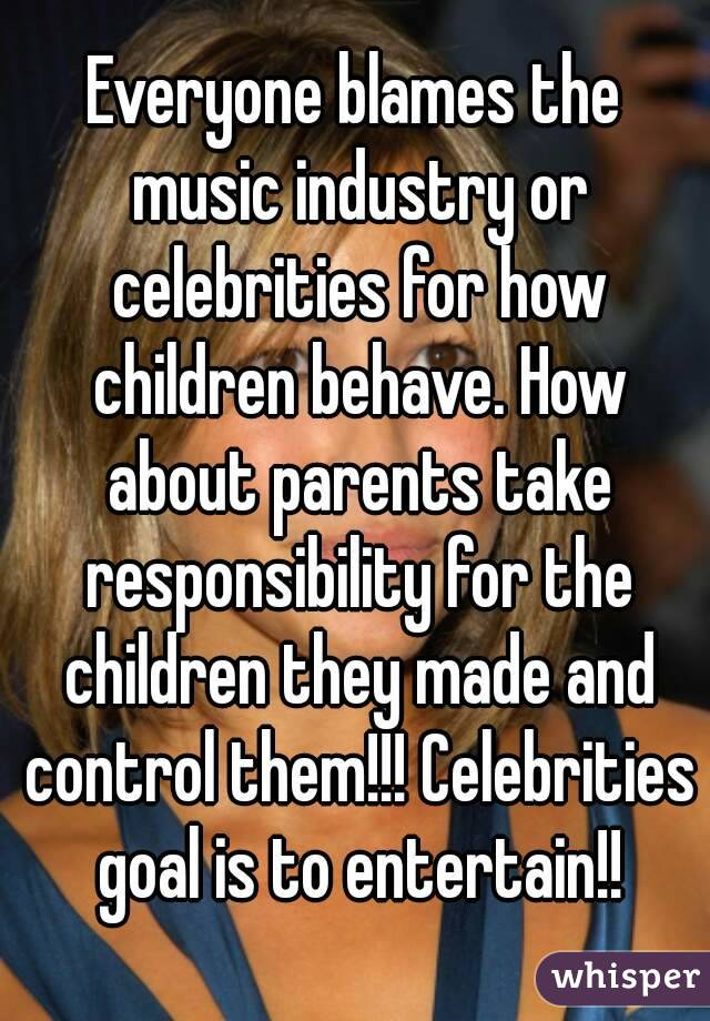 Everyone blames the music industry or celebrities for how children behave. How about parents take responsibility for the children they made and control them!!! Celebrities goal is to entertain!!