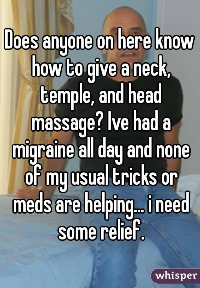 Does anyone on here know how to give a neck, temple, and head massage? Ive had a migraine all day and none of my usual tricks or meds are helping... i need some relief.