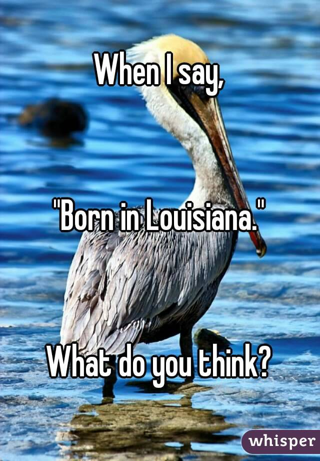 """When I say,   """"Born in Louisiana.""""   What do you think?"""