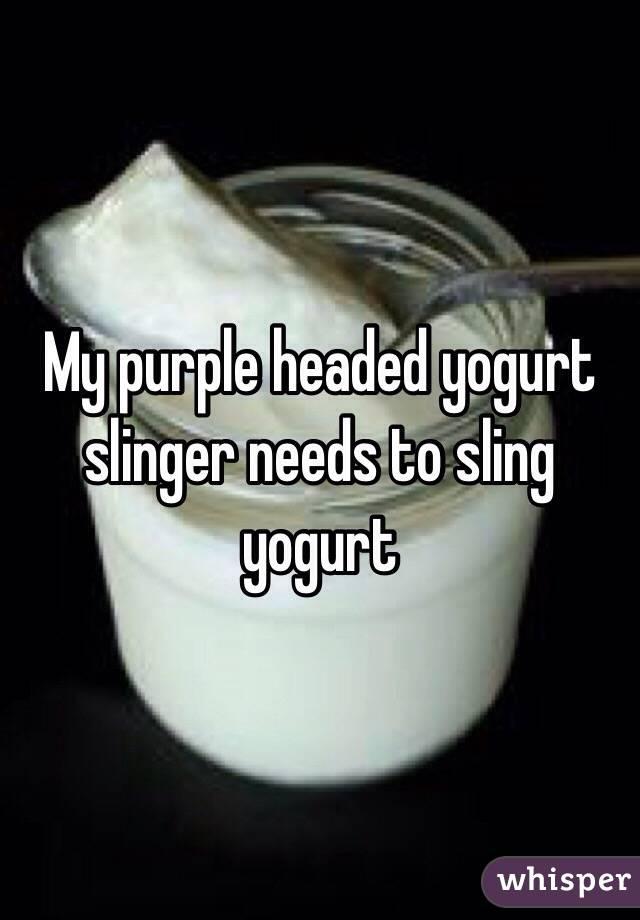 My purple headed yogurt slinger needs to sling yogurt