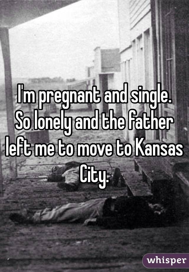 I'm pregnant and single. So lonely and the father left me to move to Kansas City.