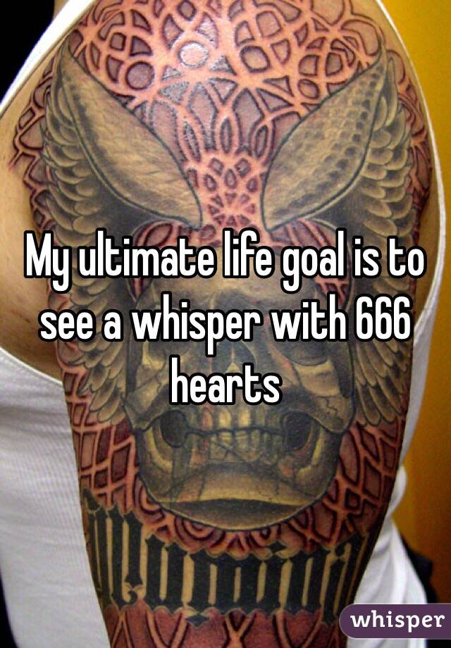 My ultimate life goal is to see a whisper with 666 hearts