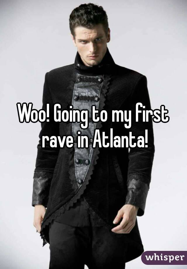 Woo! Going to my first rave in Atlanta!